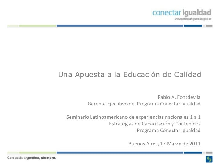 Una Apuesta a la Educación de Calidad Pablo A. Fontdevila Gerente Ejecutivo del Programa Conectar Igualdad Seminario Latin...