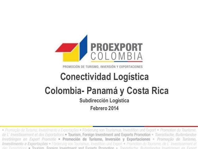 Conectividad Logística Colombia- Panamá y Costa Rica Subdirección Logística Febrero 2014