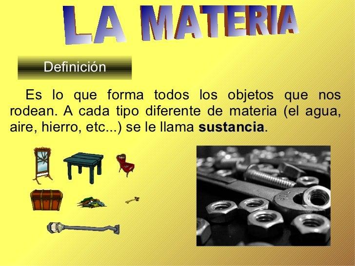 Definición Es lo que forma todos los objetos que nos rodean. A cada tipo diferente de materia (el agua, aire, hierro, etc....
