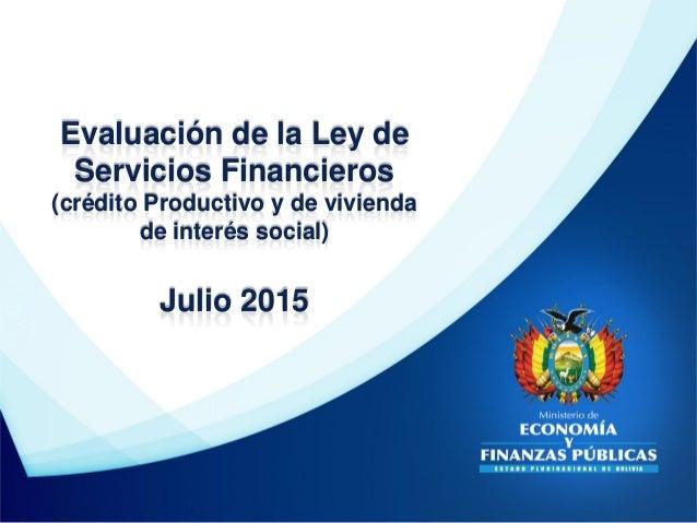 Evaluación de la Ley de Servicios Financieros (crédito Productivo y de vivienda de interés social) Julio 2015