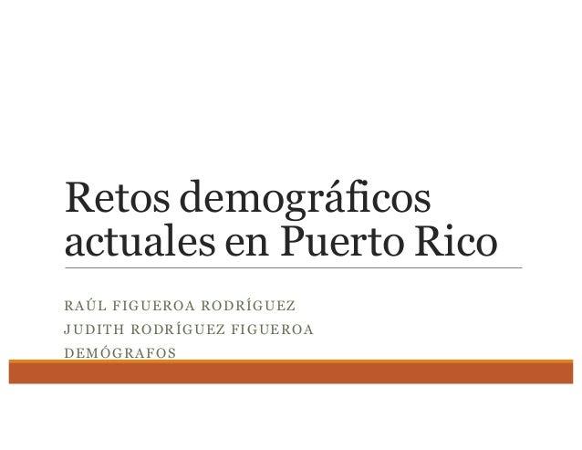 Retos demográficos actuales en Puerto Rico RAÚL FIGUEROA RODRÍGUEZ JUDITH RODRÍGUEZ FIGUEROA DEMÓGRAFOS