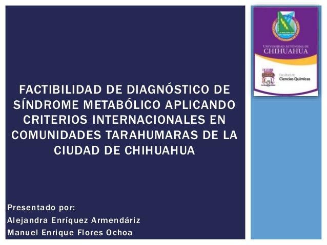 FACTIBILIDAD DE DIAGNÓSTICO DE  SÍNDROME METABÓLICO APLICANDO  CRITERIOS INTERNACIONALES EN  COMUNIDADES TARAHUMARAS DE LA...