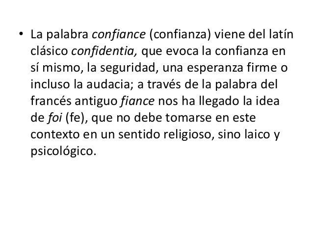• La palabra confiance (confianza) viene del latín clásico confidentia, que evoca la confianza en sí mismo, la seguridad, ...