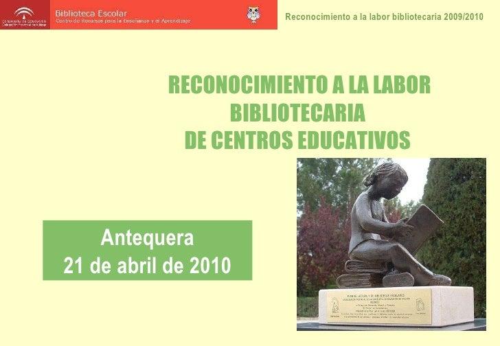 RECONOCIMIENTO A LA LABOR BIBLIOTECARIA  DE CENTROS EDUCATIVOS  Antequera 21 de abril de 2010