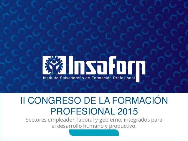 II CONGRESO DE LA FORMACIÓN PROFESIONAL 2015 Sectores empleador, laboral y gobierno, integrados para el desarrollo humano ...