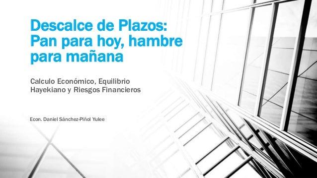 Descalce de Plazos: Pan para hoy, hambre para mañana Calculo Económico, Equilibrio Hayekiano y Riesgos Financieros Econ. D...