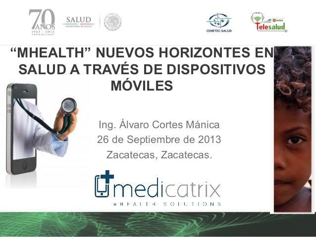 """Ing. Álvaro Cortes Mánica 26 de Septiembre de 2013 Zacatecas, Zacatecas. """"MHEALTH"""" NUEVOS HORIZONTES EN SALUD A TRAVÉS DE ..."""