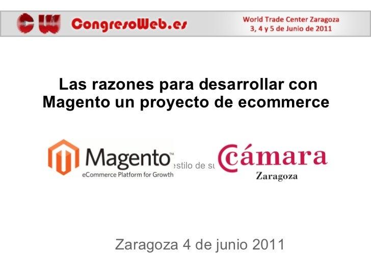 Zaragoza 4 de junio 2011 Las razones para desarrollar con Magento un proyecto de ecommerce