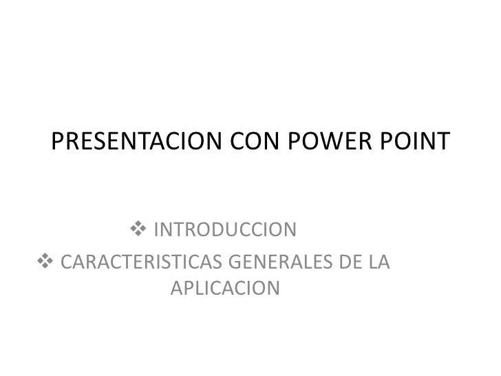 PRESENTACION CON POWER POINT         INTRODUCCION CARACTERISTICAS GENERALES DE LA            APLICACION