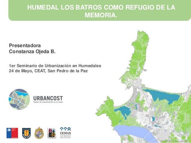 HUMEDAL LOS BATROS COMO REFUGIO DE LA MEMORIA. Presentadora Constanza Ojeda B. 1er Seminario de Urbanización en Humedales ...
