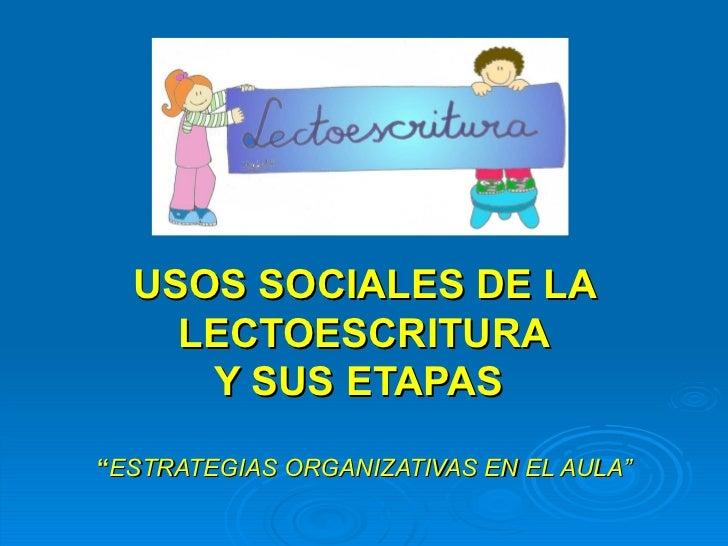 """USOS SOCIALES DE LA    LECTOESCRITURA     Y SUS ETAPAS""""ESTRATEGIAS ORGANIZATIVAS EN EL AULA"""""""