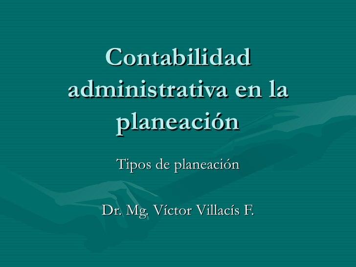 Contabilidad administrativa en la planeación Tipos de planeación Dr. Mg. Víctor Villacís F.