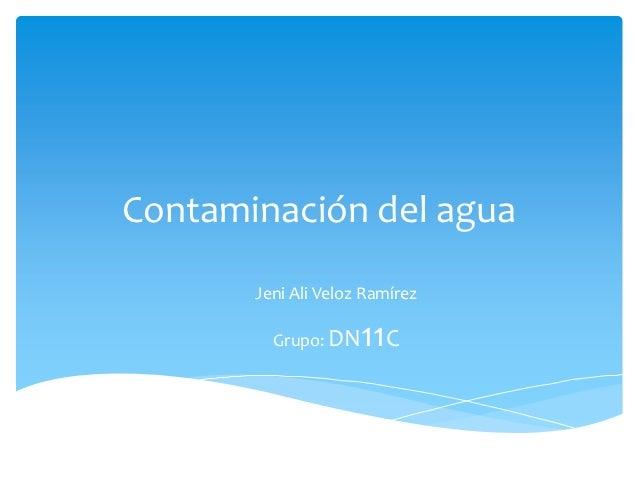 Contaminación del agua       Jeni Ali Veloz Ramírez         Grupo: DN   11C