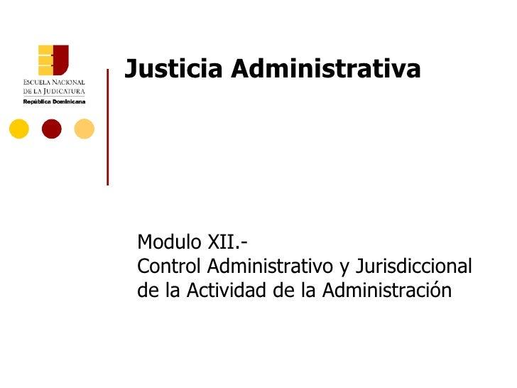 Justicia Administrativa Modulo XII.- Control Administrativo y Jurisdiccional de la Actividad de la Administración
