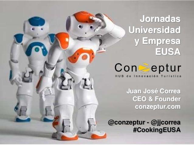 Juan José Correa CEO & Founder conzeptur.com @conzeptur - @jjcorrea #CookingEUSA Jornadas Universidad y Empresa EUSA