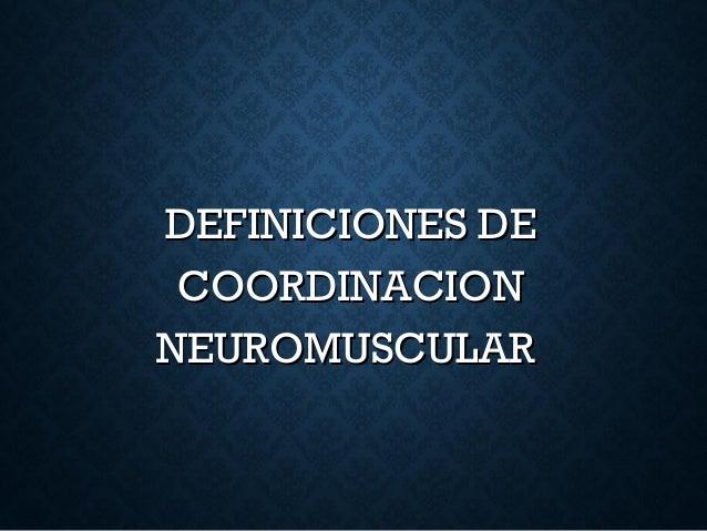 DEFINICIONES DEDEFINICIONES DE COORDINACIONCOORDINACION NEUROMUSCULARNEUROMUSCULAR