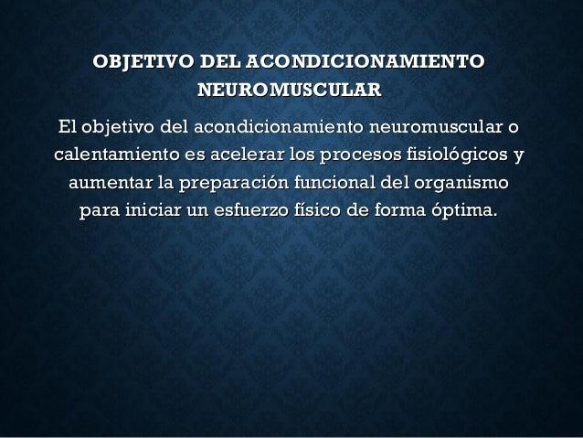 OBJETIVO DEL ACONDICIONAMIENTOOBJETIVO DEL ACONDICIONAMIENTO NEUROMUSCULARNEUROMUSCULAR El objetivo del acondicionamiento ...