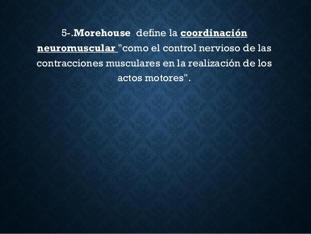 """5-.Morehouse define la coordinación neuromuscular """"como el control nervioso de las contracciones musculares en la realizac..."""