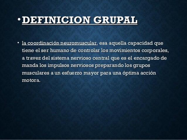 •DEFINICION GRUPALDEFINICION GRUPAL • la coordinación neuromuscularla coordinación neuromuscular, esa aquella capacidad qu...