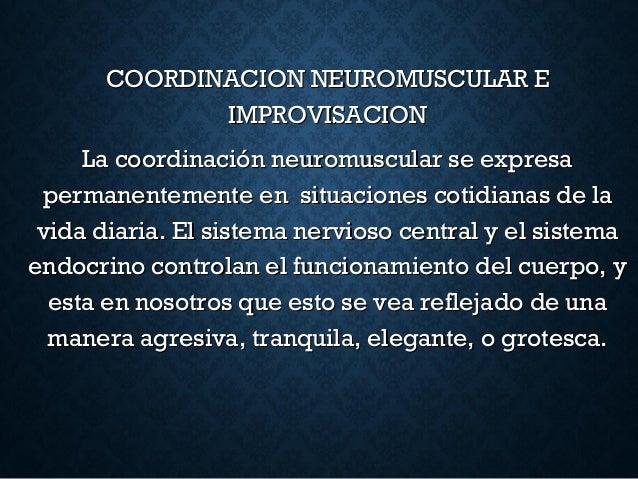COORDINACION NEUROMUSCULAR ECOORDINACION NEUROMUSCULAR E IMPROVISACIONIMPROVISACION La coordinación neuromuscular se expre...