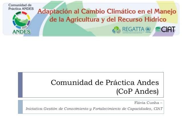 Comunidad de Práctica Andes(CoP Andes)Flávia Cunha –Iniciativa Gestión de Conocimiento y Fortalecimiento de Capacidades, C...