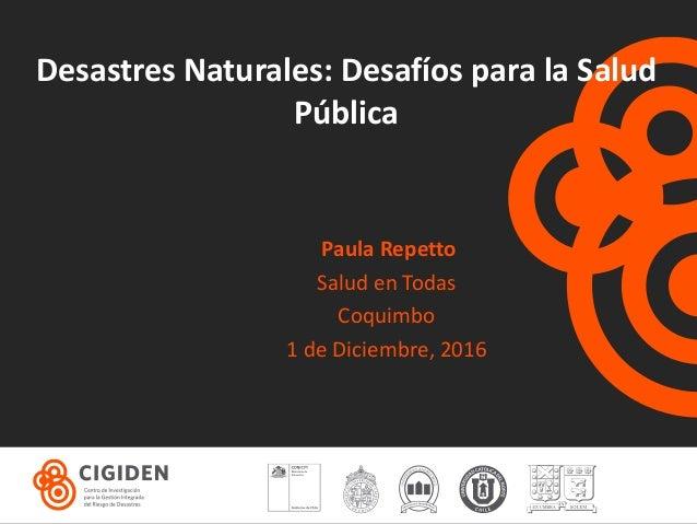 Desastres Naturales: Desafíos para la Salud Pública Paula Repetto Salud en Todas Coquimbo 1 de Diciembre, 2016