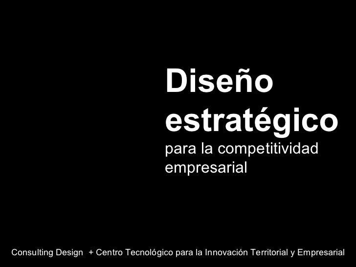 Diseño estratégico  para la competitividad empresarial Consulting Design  + Centro Tecnológico para la Innovación Territor...