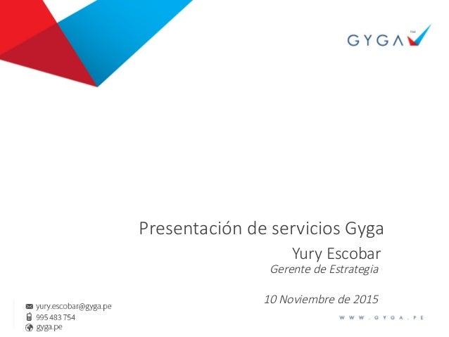 Presentación de servicios Gyga  Yury Escobar Gerente de Estrategia 10 Noviembre de 2015