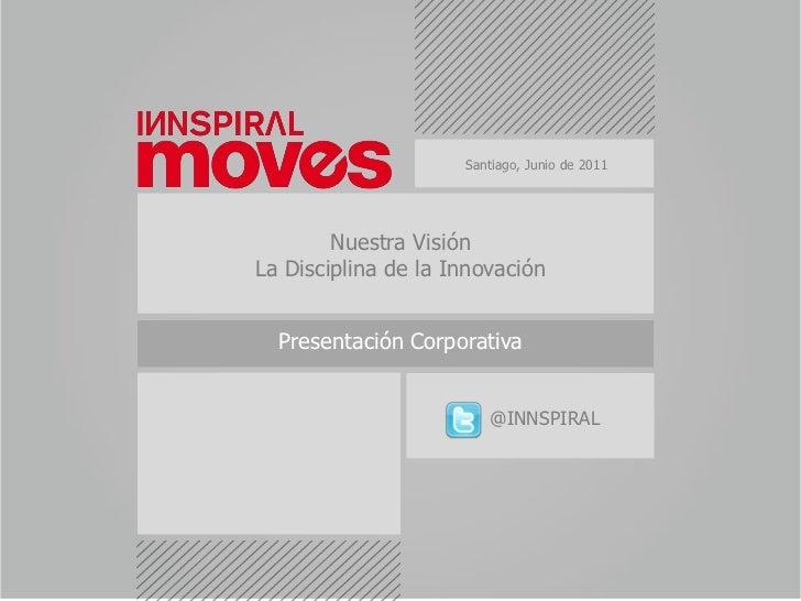 Santiago, Junio de 2011<br />Nuestra Visión<br />La Disciplina de la Innovación<br />Presentación Corporativa <br />@INNSP...