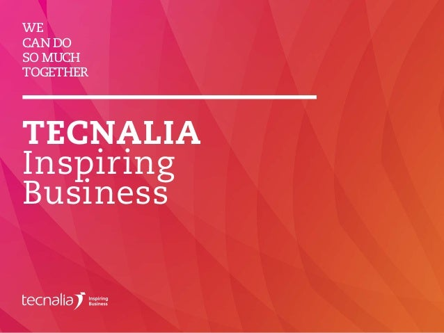 WE CAN DO SO MUCH TOGETHER TECNALIA Inspiring Business