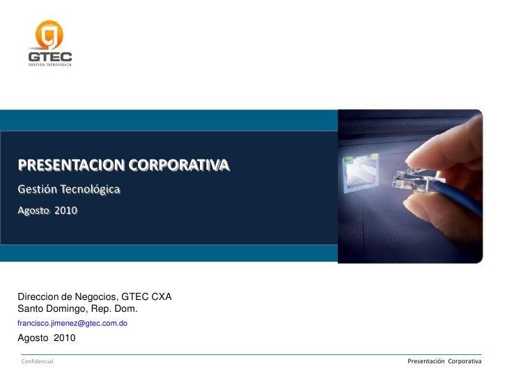 PRESENTACION CORPORATIVAGestión TecnológicaAgosto  2010<br />Direccion de Negocios, GTEC CXA<br />Santo Domingo, Rep. Dom....