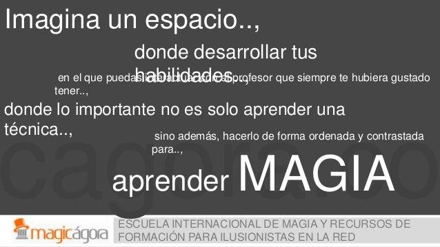 cagora.coESCUELA INTERNACIONAL DE MAGIA Y RECURSOS DE FORMACIÓN PARA ILUSIONISTAS EN LA RED Imagina un espacio.., donde de...