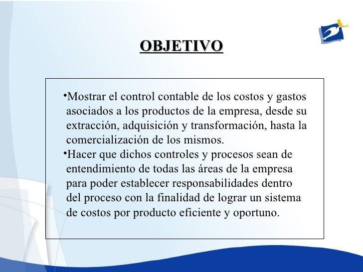 OBJETIVO <ul><li>Mostrar el control contable de los costos y gastos </li></ul><ul><li>asociados a los productos de la empr...