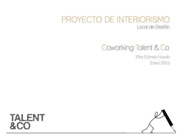 Pilar Gómez-Huedo Enero 2015 Coworking Talent & Co _________________________________ PROYECTO DE INTERIORISMO Local de Ges...