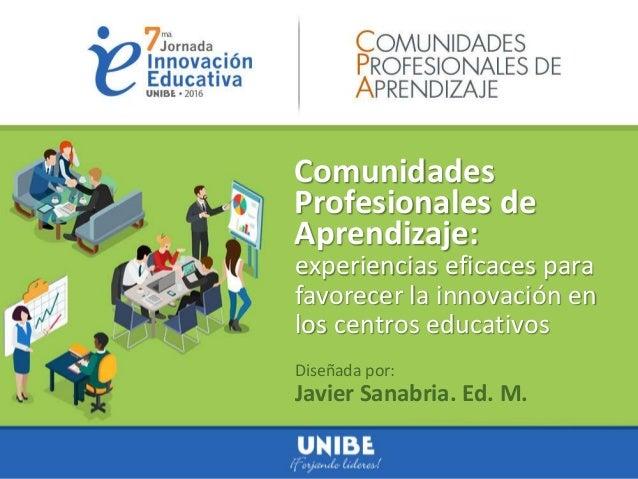 Comunidades Profesionales de Aprendizaje: Diseñada por: Javier Sanabria. Ed. M. experiencias eficaces para favorecer la in...