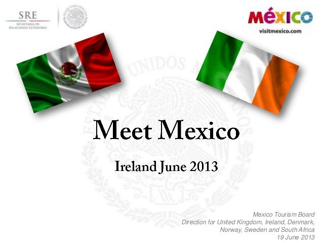 Mexico Tourism BoardDirection for United Kingdom, Ireland, Denmark,Norway, Sweden and South Africa19 June 2013
