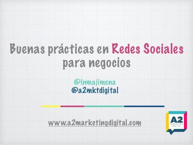 Buenas prácticas en Redes Sociales para negocios @inmajimena @a2mktdigital www.a2marketingdigital.com