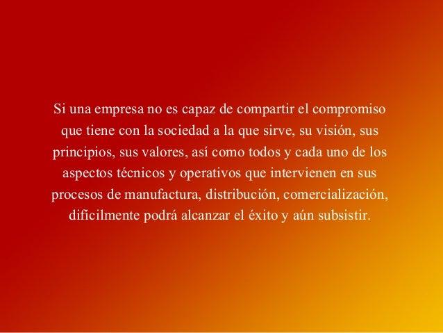 Si una empresa no es capaz de compartir el compromiso que tiene con la sociedad a la que sirve, su visión, sus principios,...