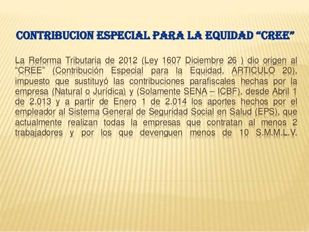 """La Reforma Tributaria de 2012 (Ley 1607 Diciembre 26 ) dio origen al """"CREE"""" (Contribución Especial para la Equidad, ARTICU..."""