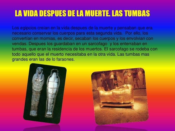 LA VIDA DESPUES DE LA MUERTE. LAS TUMBAS<br />Los egipcios creian en la vida despues de la muerte y pensaban que era neces...