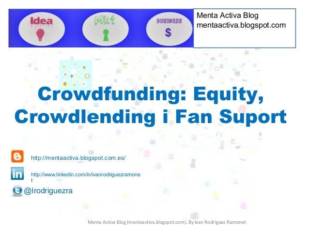 Crowdfunding: Equity, Crowdlending i Fan Suport Menta Activa Blog mentaactiva.blogspot.com Menta Activa Blog (mentaactiva....