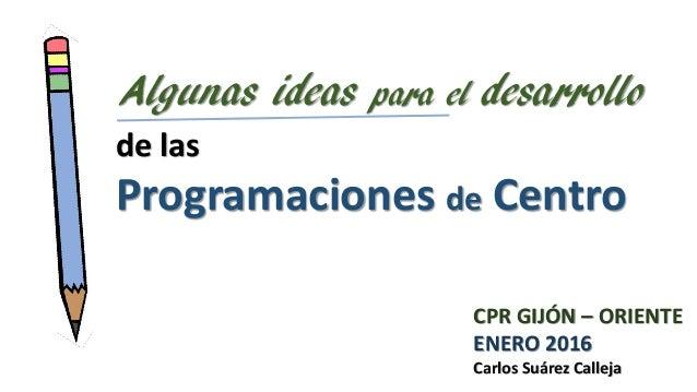 de las Programaciones de Centro Algunas ideas para el desarrollo CPR GIJÓN – ORIENTE ENERO 2016 Carlos Suárez Calleja
