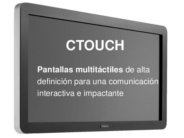 CTOUCH  Pantallas multitáctiles de alta  definición para una comunicación  interactiva e impactante