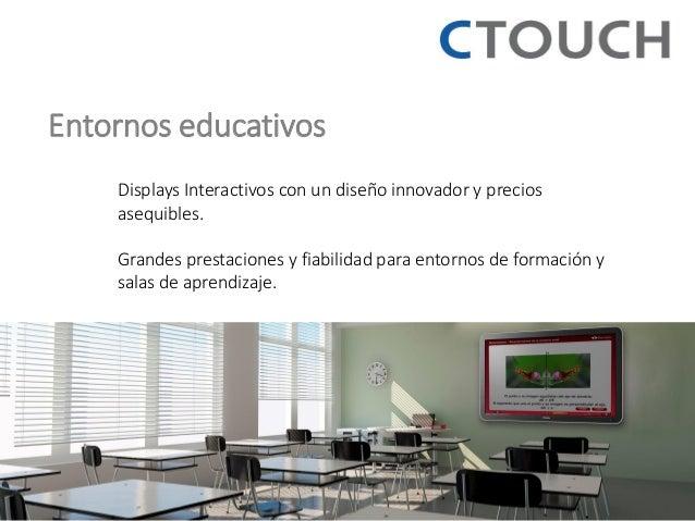 Entornos educativos  Displays Interactivos con un diseño innovador y precios asequibles.  Grandes prestaciones y fiabilida...
