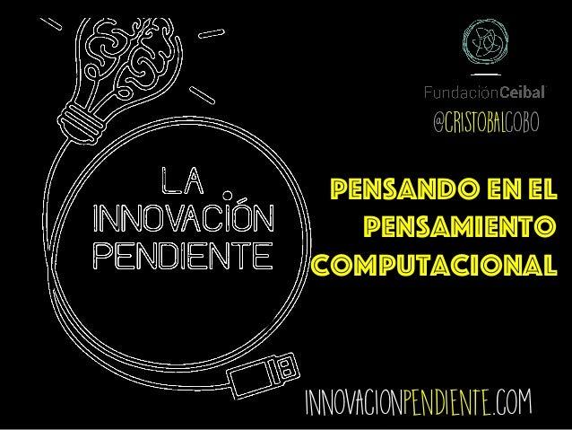 innovacionpendiente.com @cristobalcobo Pensando en el Pensamiento computacional