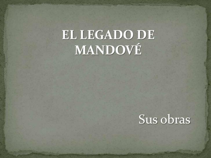 EL LEGADO DE  MANDOVÉ         Sus obras