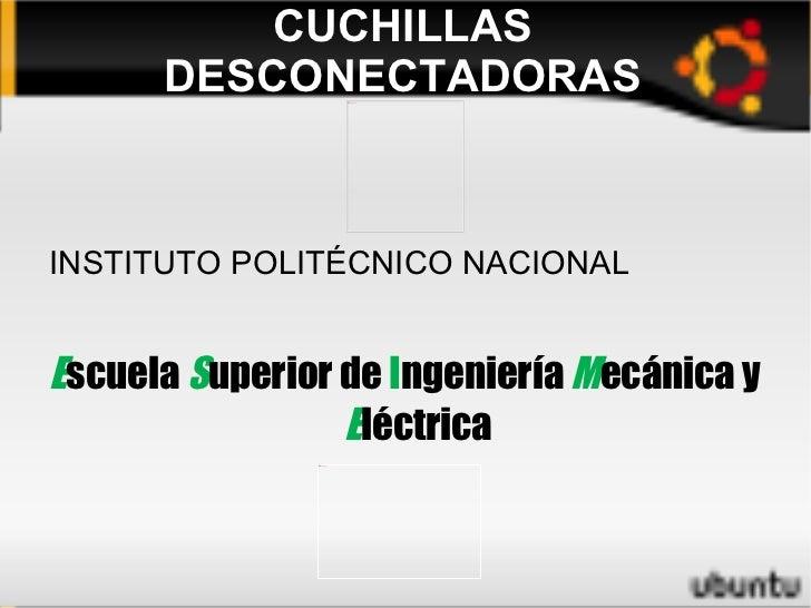 CUCHILLAS DESCONECTADORAS <ul><li>INSTITUTO POLITÉCNICO NACIONAL
