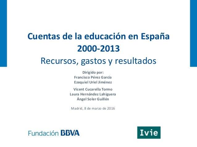 Cuentas de la educación en España 2000-2013 Recursos, gastos y resultados Dirigido por: Francisco Pérez García Ezequiel Ur...