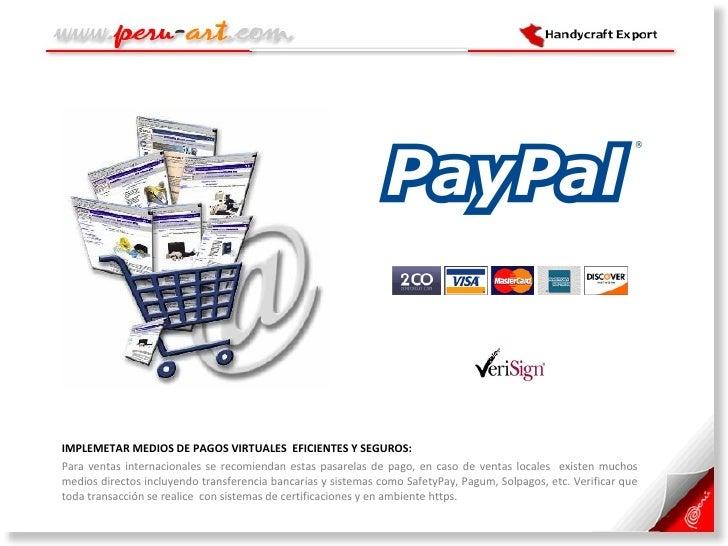 <ul><li>IMPLEMETAR MEDIOS DE PAGOS VIRTUALES  EFICIENTES Y SEGUROS:  </li></ul><ul><li>Para ventas internacionales se reco...