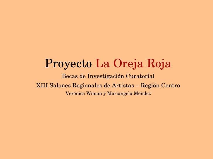 Proyecto  La Oreja Roja Becas de Investigación Curatorial XIII Salones Regionales de Artistas – Región Centro Verónica Wim...